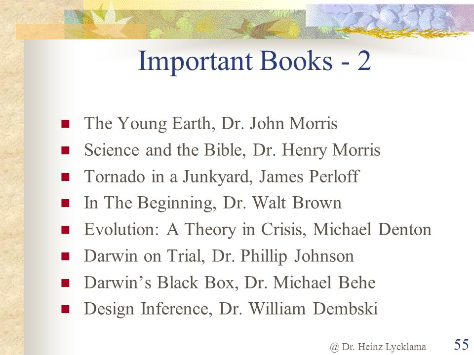 @ Dr. Heinz Lycklama 55 Important Books - 2 The Young Earth, Dr. John Morris Science and the Bible, Dr. Henry Morris Tornado in a Junkyard, James Perl