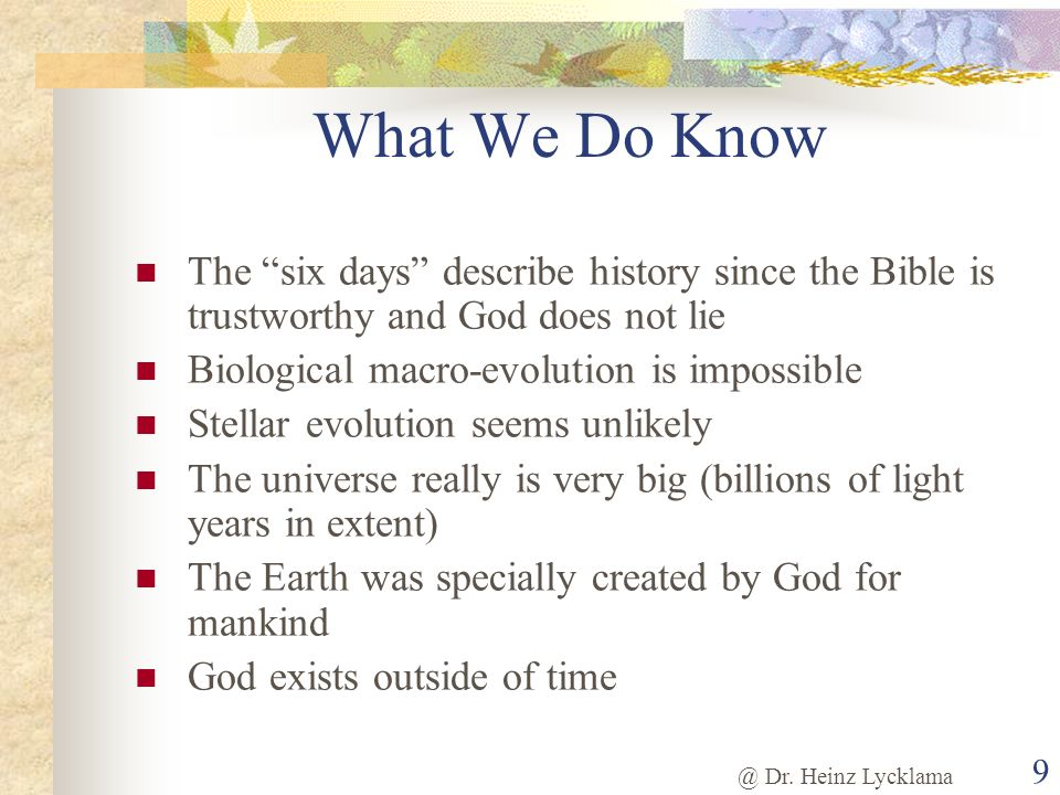 @ Dr. Heinz Lycklama 9 What We Do Know The six days describe history since the Bible is trustworthy and God does not lie Biological macro-evolution is