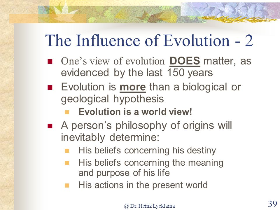 @ Dr. Heinz Lycklama 38 The Influence of Evolution F ar beyond being used as an explanation of the origin of the species Many regarded the outcome of