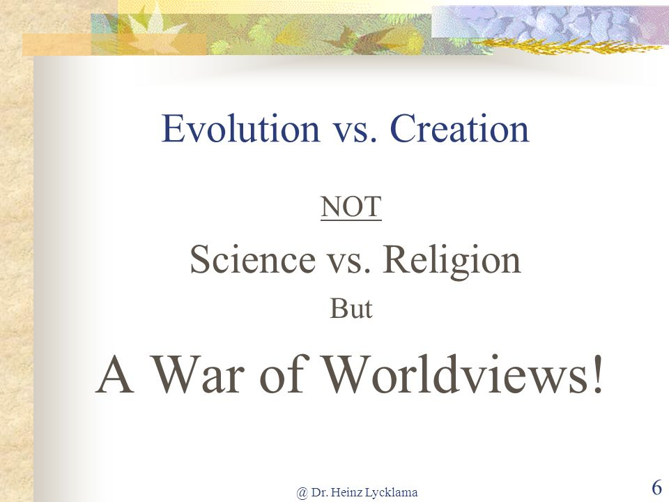 @ Dr. Heinz Lycklama 6 Evolution vs. Creation NOT Science vs. Religion But A War of Worldviews!