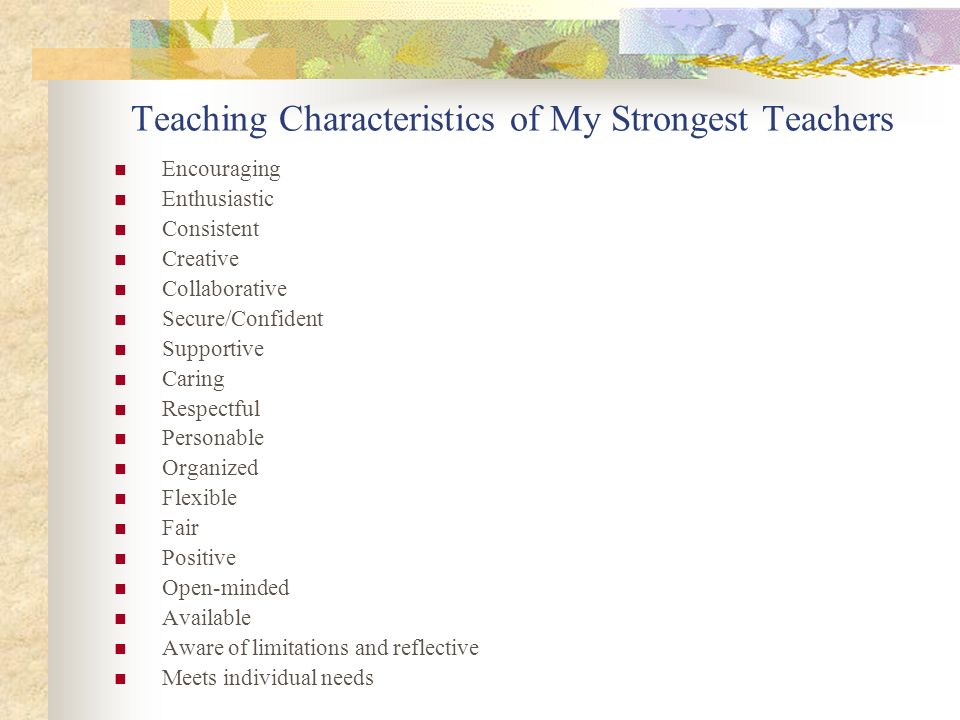 Teaching Characteristics of My Strongest Teachers Encouraging Enthusiastic Consistent Creative Collaborative Secure/Confident Supportive Caring Respec