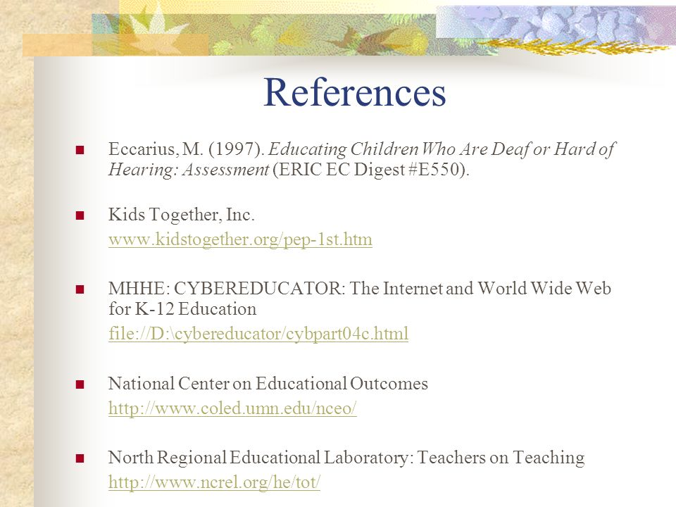 References Eccarius, M. (1997). Educating Children Who Are Deaf or Hard of Hearing: Assessment (ERIC EC Digest #E550). Kids Together, Inc. www.kidstog