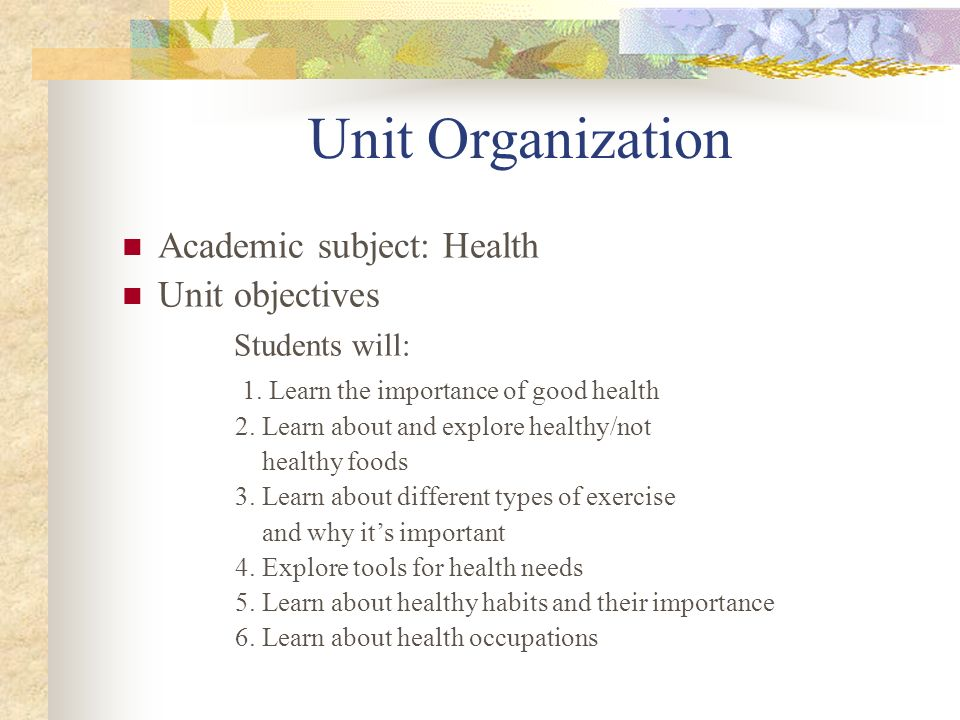Unit Organization Academic subject: Health Unit objectives Students will: 1. Learn the importance of good health 2. Learn about and explore healthy/no