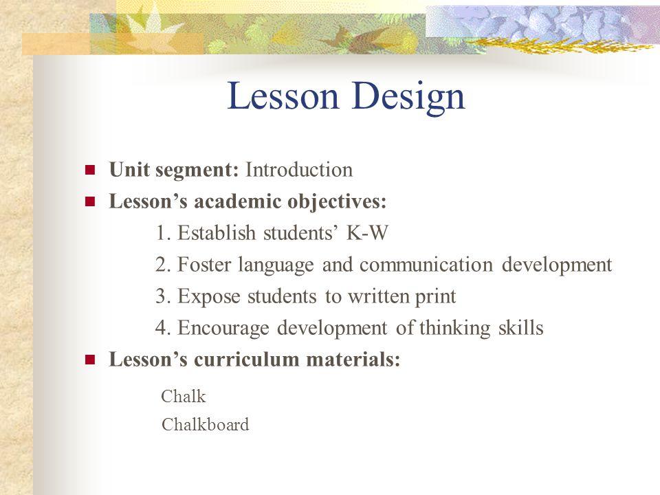 Lesson Design Unit segment: Introduction Lessons academic objectives: 1. Establish students K-W 2. Foster language and communication development 3. Ex