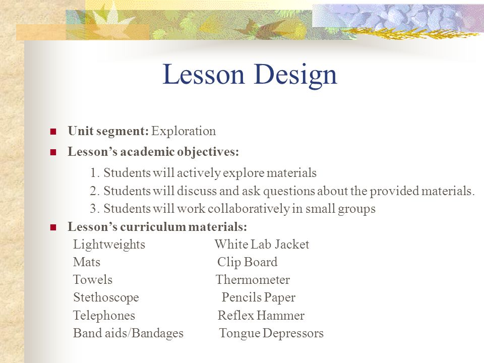 Lesson Design Unit segment: Exploration Lessons academic objectives: 1. Students will actively explore materials 2. Students will discuss and ask ques