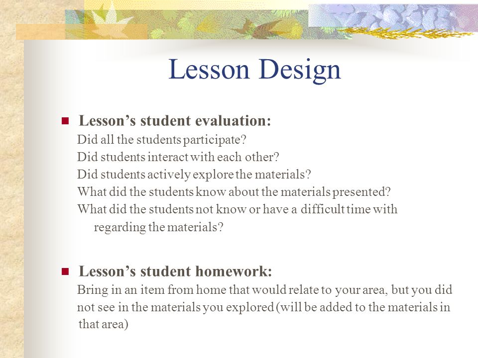 Lesson Design Lessons student evaluation: Did all the students participate? Did students interact with each other? Did students actively explore the m