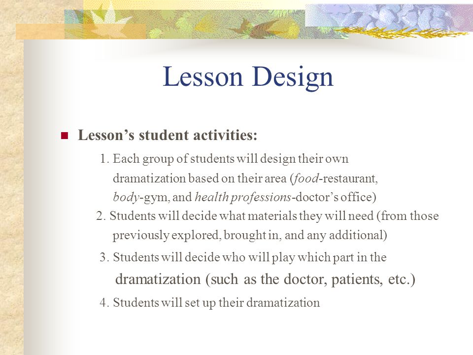 Lesson Design Lessons student activities: 1. Each group of students will design their own dramatization based on their area (food-restaurant, body-gym
