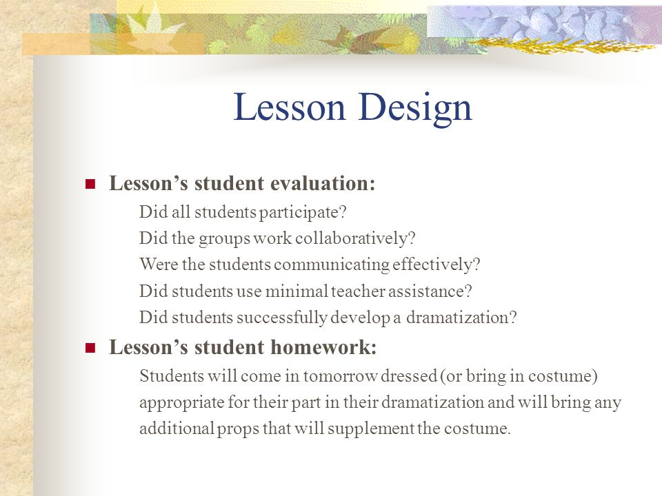 Lesson Design Lessons student evaluation: Did all students participate? Did the groups work collaboratively? Were the students communicating effective
