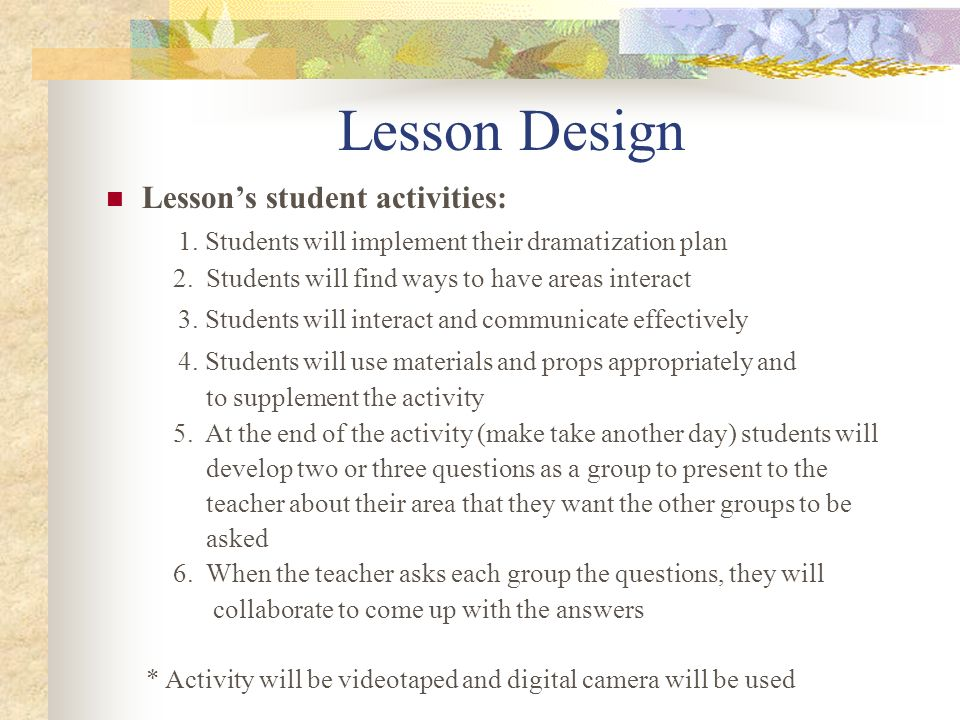 Lesson Design Lessons student activities: 1. Students will implement their dramatization plan 2. Students will find ways to have areas interact 3. Stu