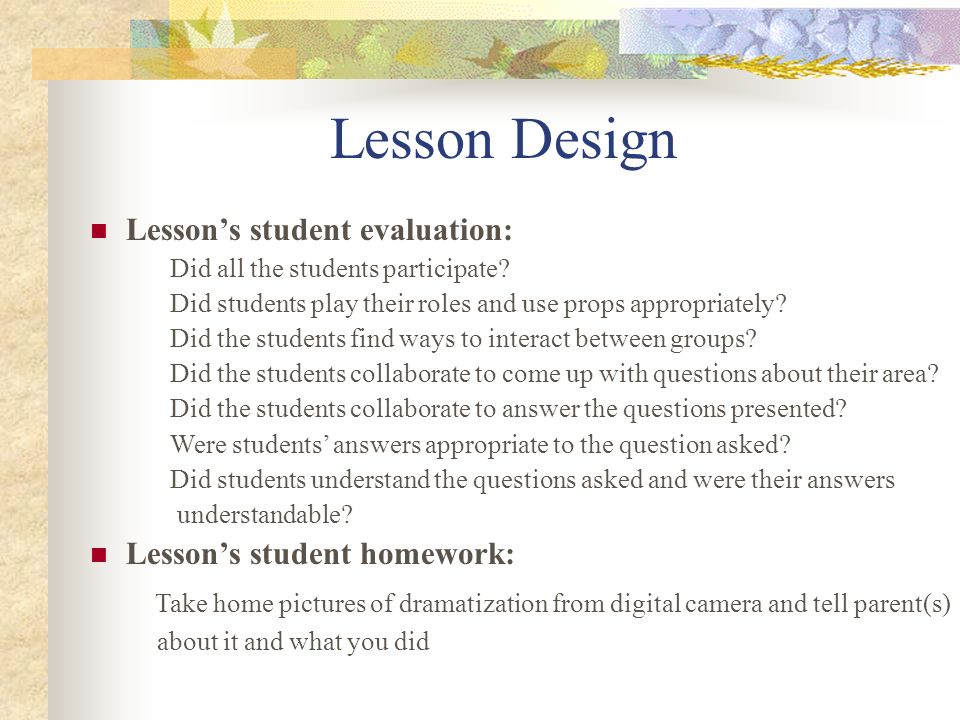 Lesson Design Lessons student evaluation: Did all the students participate? Did students play their roles and use props appropriately? Did the student