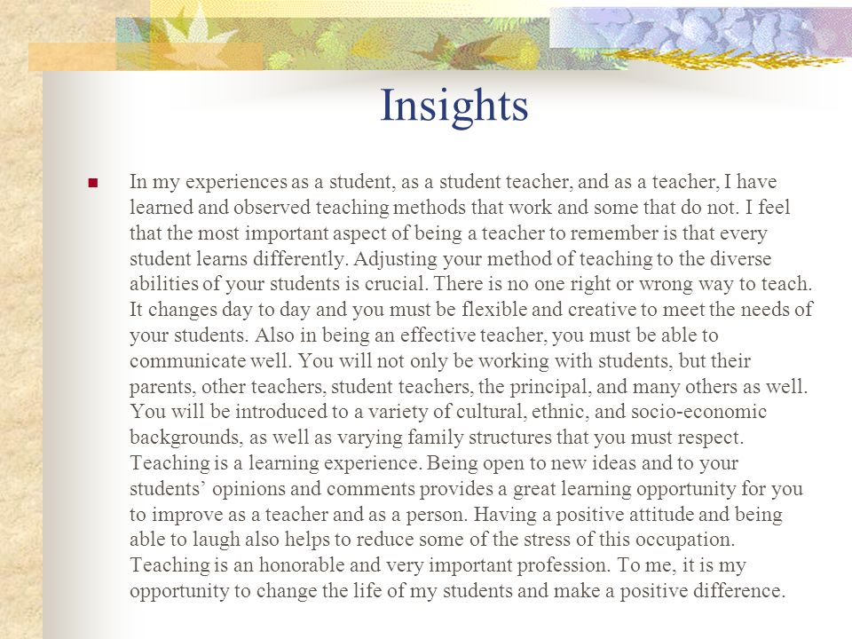 Insights In my experiences as a student, as a student teacher, and as a teacher, I have learned and observed teaching methods that work and some that