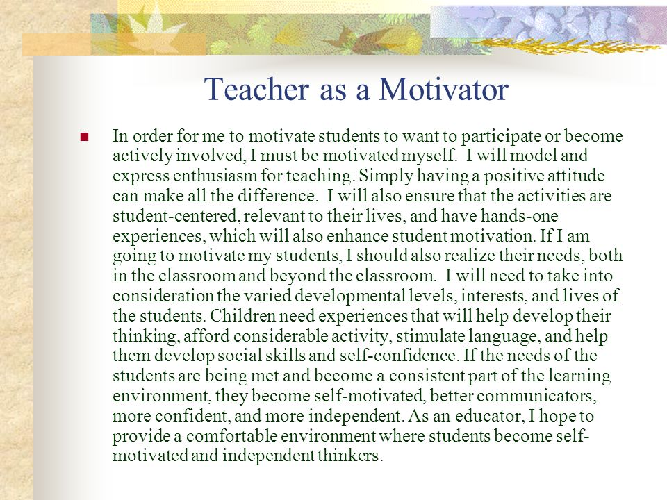 Teacher as a Motivator In order for me to motivate students to want to participate or become actively involved, I must be motivated myself. I will mod