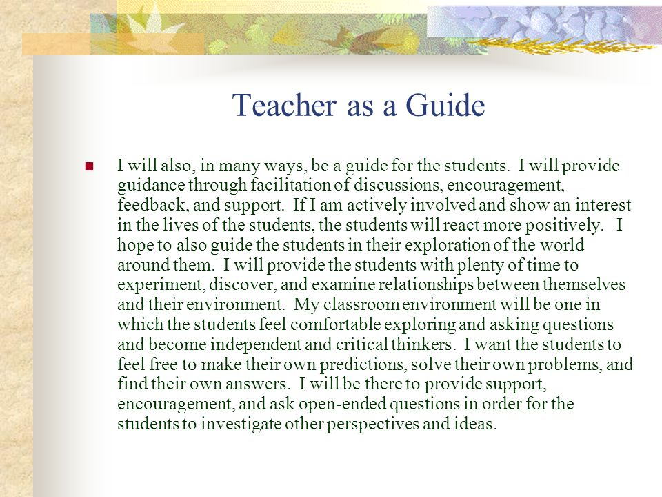 Teacher as a Guide I will also, in many ways, be a guide for the students. I will provide guidance through facilitation of discussions, encouragement,