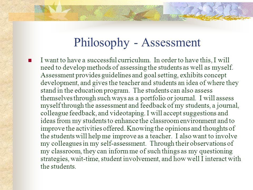 Philosophy - Assessment I want to have a successful curriculum. In order to have this, I will need to develop methods of assessing the students as wel