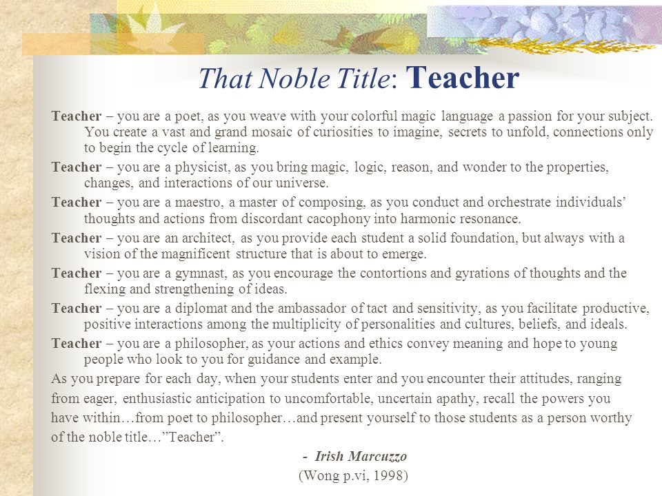 That Noble Title: Teacher Teacher – you are a poet, as you weave with your colorful magic language a passion for your subject. You create a vast and g