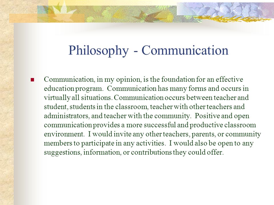 Philosophy - Communication Communication, in my opinion, is the foundation for an effective education program. Communication has many forms and occurs
