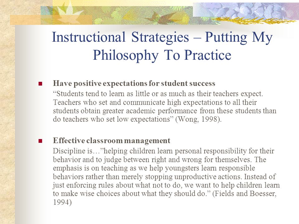 Instructional Strategies – Putting My Philosophy To Practice Have positive expectations for student success Students tend to learn as little or as muc