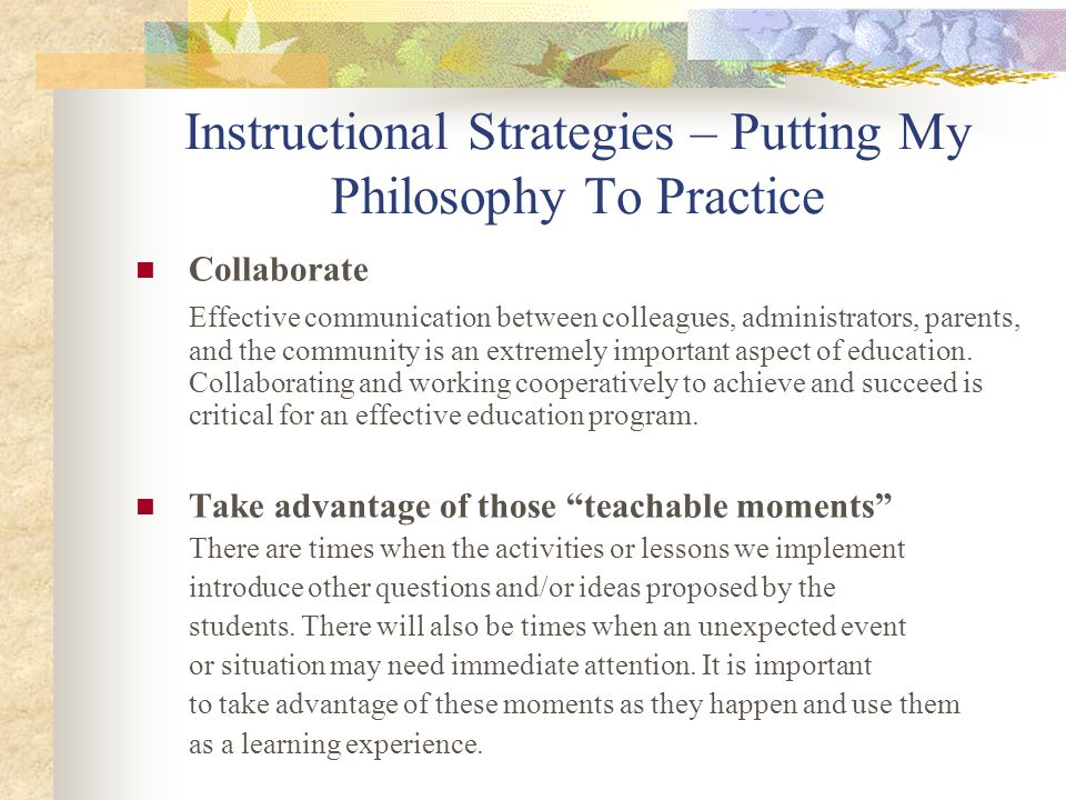 Instructional Strategies – Putting My Philosophy To Practice Ensure mental and physical safety of students Students should have a learning environment where they feel comfortable, secure, important, and respected.