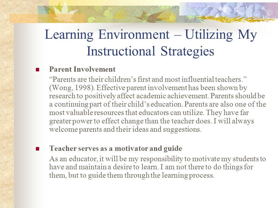 Learning Environment – Utilizing My Instructional Strategies Parent Involvement Parents are their childrens first and most influential teachers. (Wong