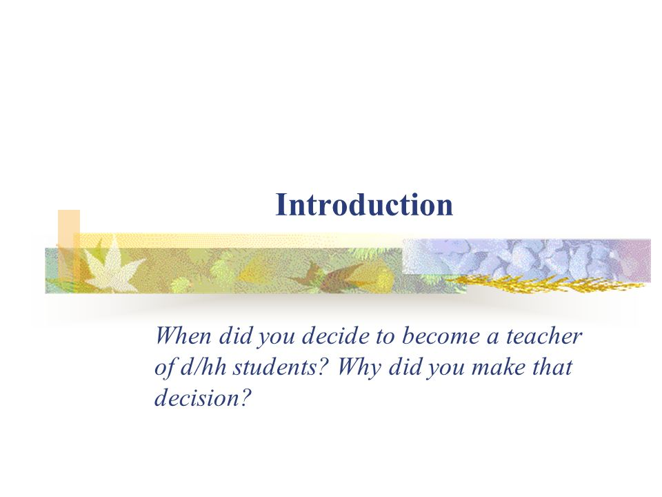 Introduction When did you decide to become a teacher of d/hh students? Why did you make that decision?