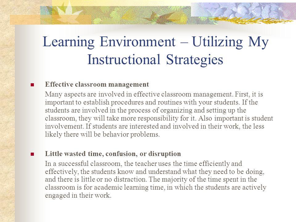 Learning Environment – Utilizing My Instructional Strategies Effective classroom management Many aspects are involved in effective classroom managemen