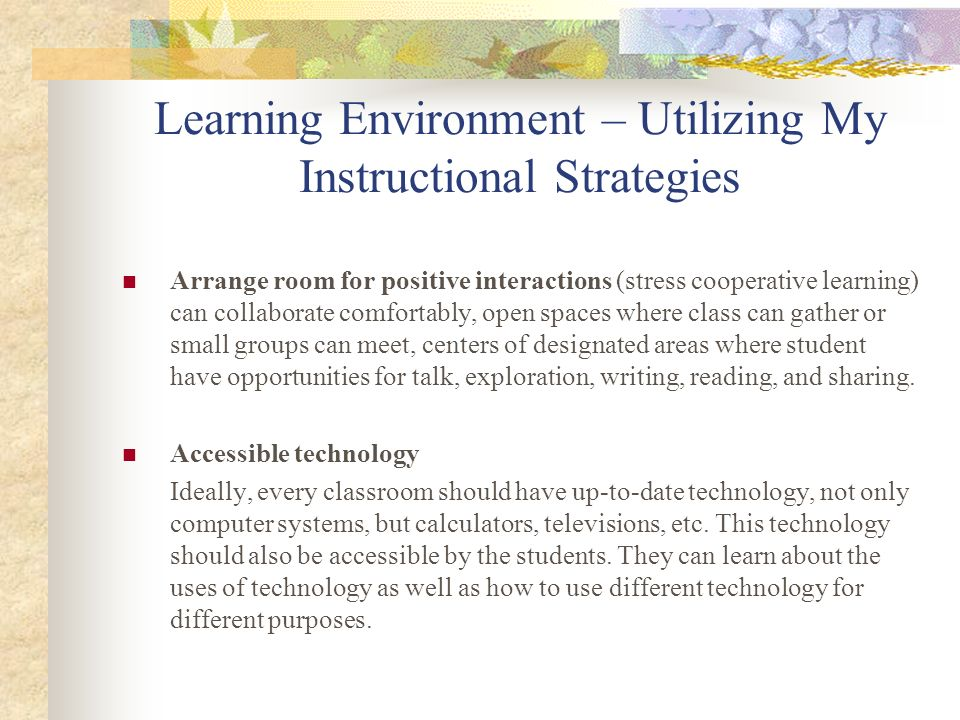 Learning Environment – Utilizing My Instructional Strategies Arrange room for positive interactions (stress cooperative learning) can collaborate comf