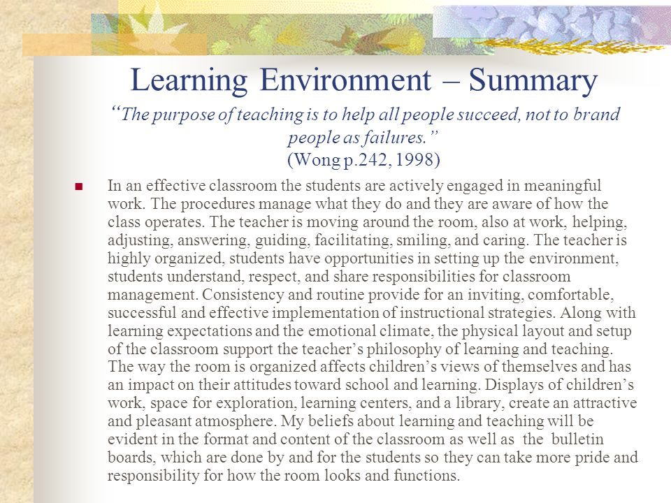 Learning Environment – Summary The purpose of teaching is to help all people succeed, not to brand people as failures. (Wong p.242, 1998) In an effect