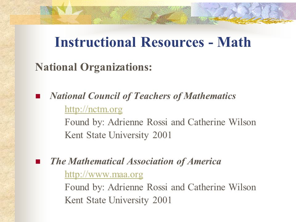 Instructional Resources - Math National Organizations: National Council of Teachers of Mathematics http://nctm.org Found by: Adrienne Rossi and Cather