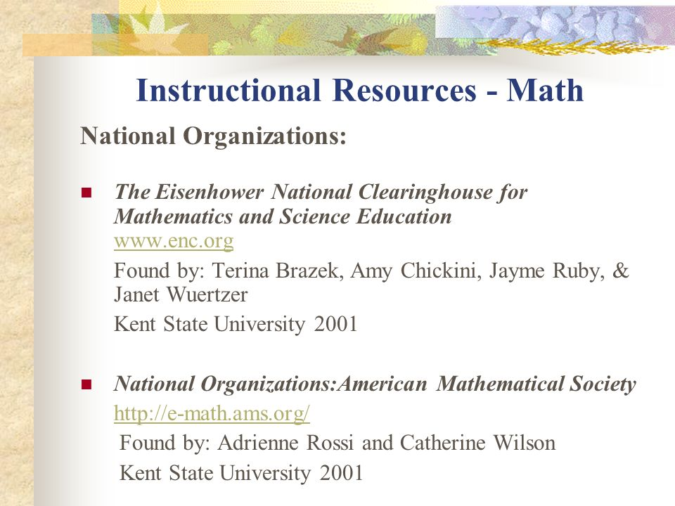 Instructional Resources - Math National Standards: National Council of Teachers of Mathematics Standards http://nctm.org/standards Found by: Adrienne Rossi and Catherine Wilson Kent State University 2001 National Mathematics Standards Grades K-4 http://www.education-world.com/standards/national/math/k_4.shtml Found by: Adrienne Rossi and Catherine Wilson Kent State University 2001 The Eisenhower National Clearinghouse for Mathematics and Science Education http://www.enc.org/reform/journals/ENC2280/280dtocl.htm http://www.enc.org/reform/journals/ENC2280/280dtocl.htm Found by: Terina Brazek, Amy Chickini, Jayme Ruby, & Janet Wuertzer Kent State University 2001