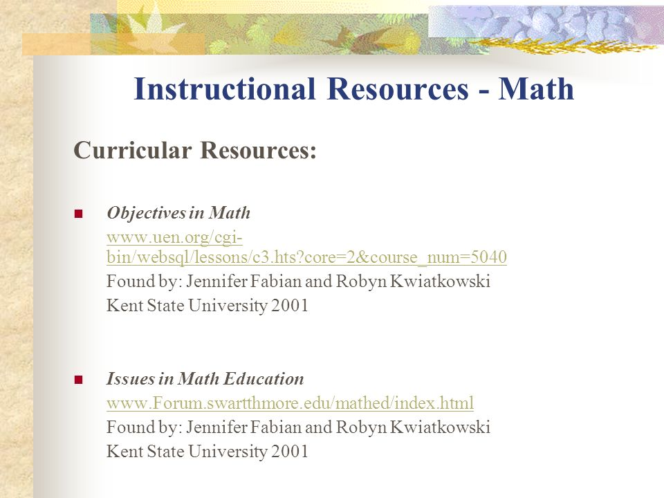 Instructional Resources - Math Curricular Resources: The Math Forum http://mathforum.com/ Found by: Adrienne Rossi and Catherine Wilson Kent State University 2001 How Parents Can Help www.schoolfuturres.org/%20%20School%20Futures%20Web%20Sit e/parentspg4.htm#Mathematics Found by: Jennifer Fabian and Robyn Kwiatkowski Kent State University 2001