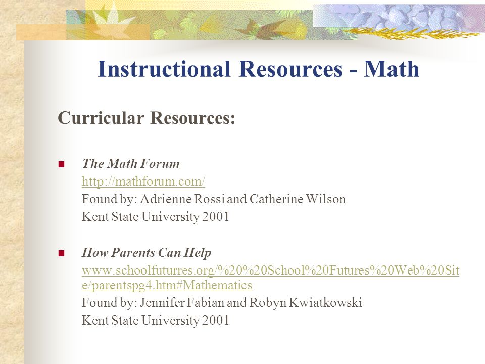 Instructional Resources - Math Curricular Resources: The Math Forum http://mathforum.com/ Found by: Adrienne Rossi and Catherine Wilson Kent State Uni
