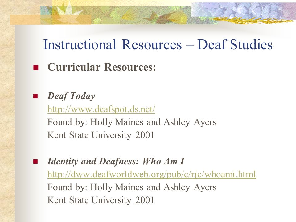 Instructional Resources – Deaf Studies Curricular Resources: Deaf Today http://www.deafspot.ds.net/ Found by: Holly Maines and Ashley Ayers Kent State