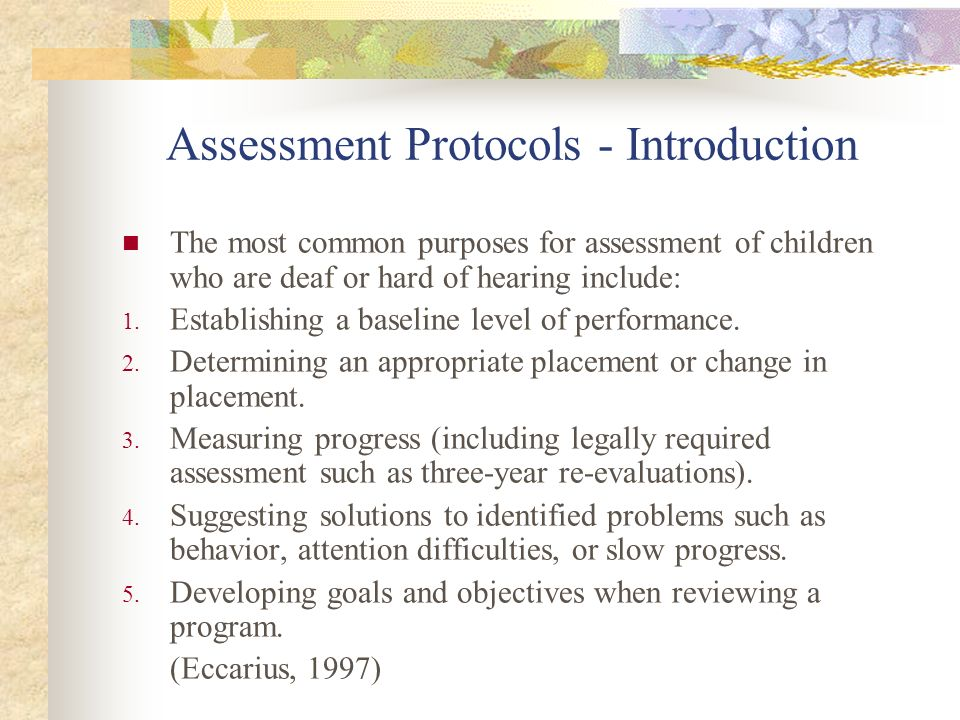 Assessment Protocols - Introduction The most common purposes for assessment of children who are deaf or hard of hearing include: 1. Establishing a bas