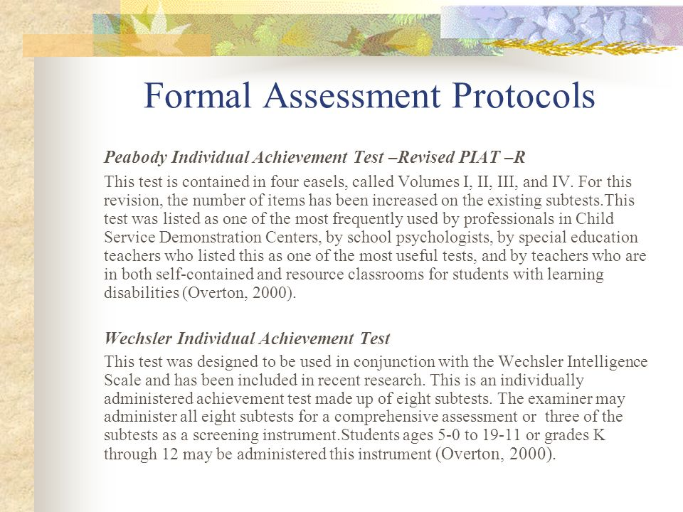 Formal Assessment Protocols Kaufman Test of Educational Achievement This relatively new test has received favorable review and has had positive correlations with the Wide Range Achievement Test in both spelling and math and moderate correlation with the reading subtests.