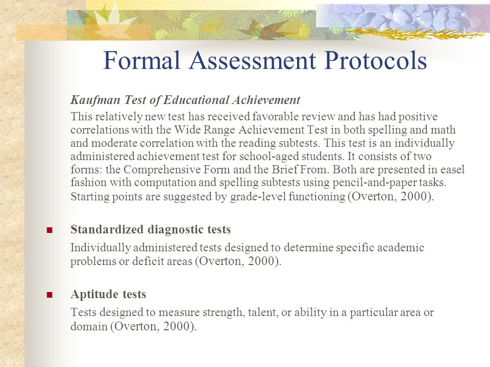 Formal Assessment Protocols Kaufman Test of Educational Achievement This relatively new test has received favorable review and has had positive correl