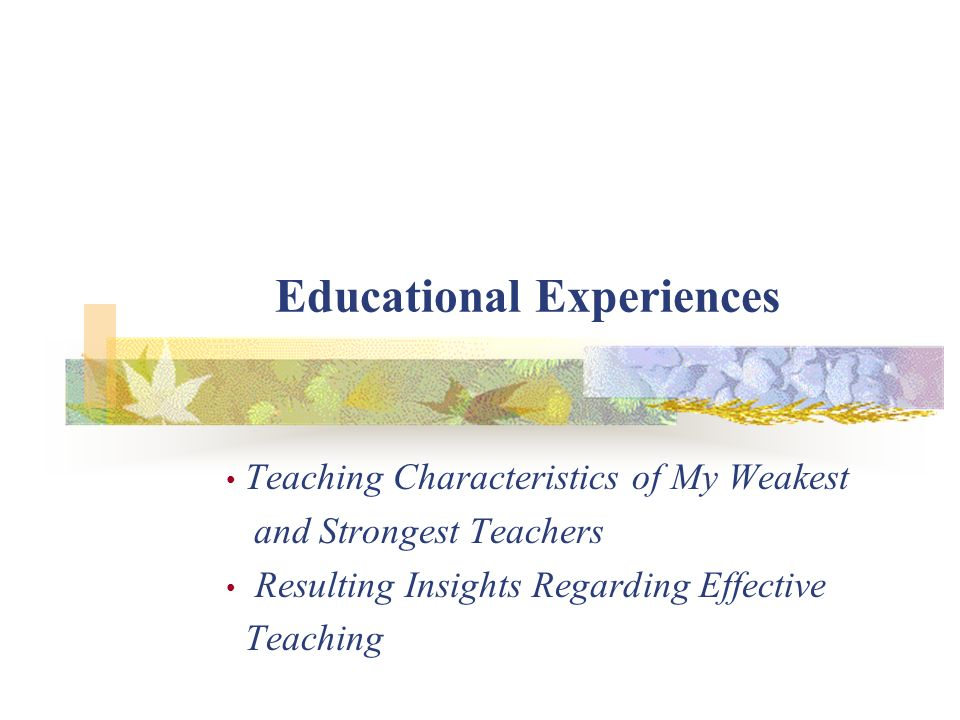 Educational Experiences Teaching Characteristics of My Weakest and Strongest Teachers Resulting Insights Regarding Effective Teaching