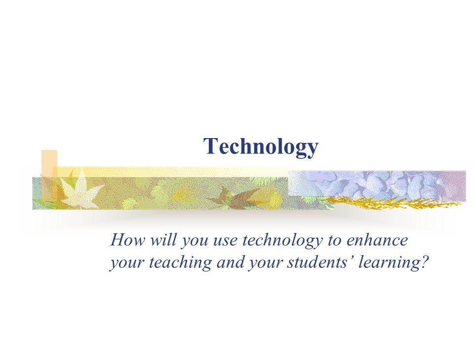 Technology How will you use technology to enhance your teaching and your students learning?