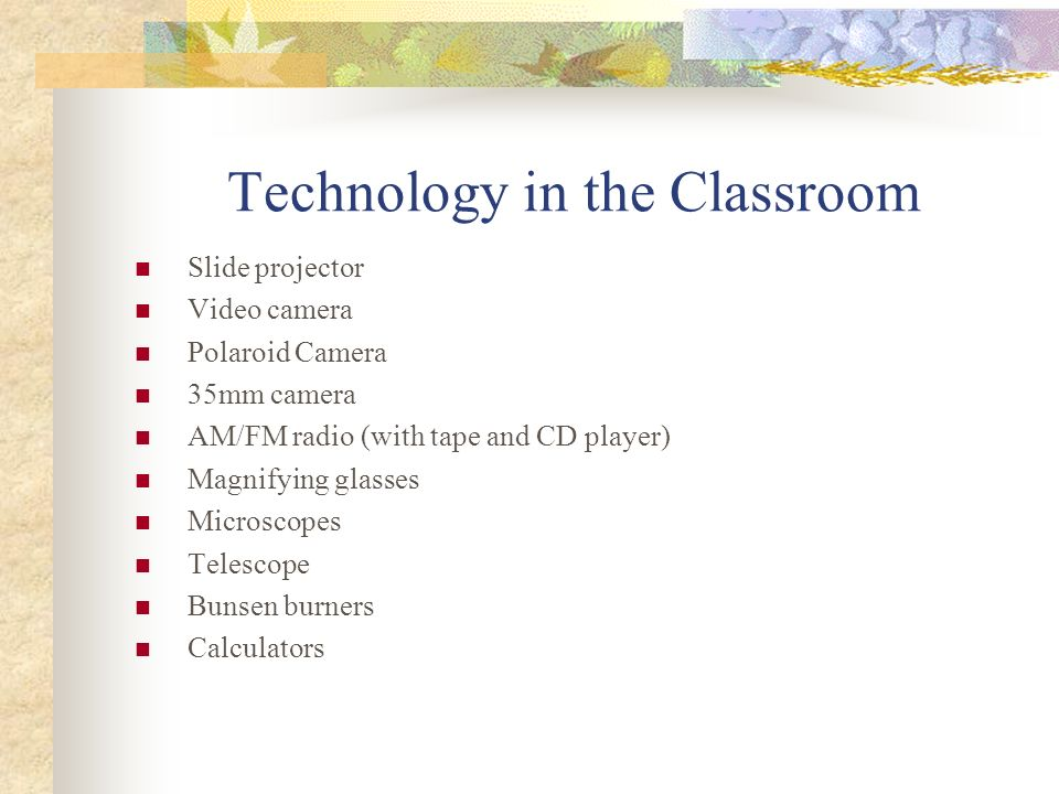 The Technologically Enhanced, Student- Centered Classroom Characteristics of Engaged Learners: * Responsible for their own learning * Enthusiastic about learning * Deliberate * Collaborative and Cooperative In the classroom, knowledge is actively constructed by the learner on on the basis of prior knowledge, attitudes, and values.