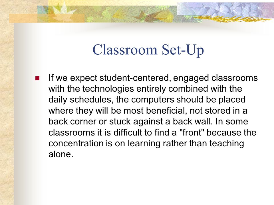 Classroom Set-Up If we expect student-centered, engaged classrooms with the technologies entirely combined with the daily schedules, the computers sho