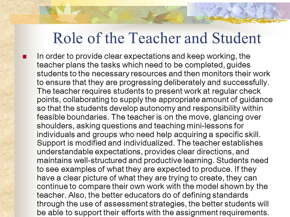 Role of the Teacher and Student In order to provide clear expectations and keep working, the teacher plans the tasks which need to be completed, guide