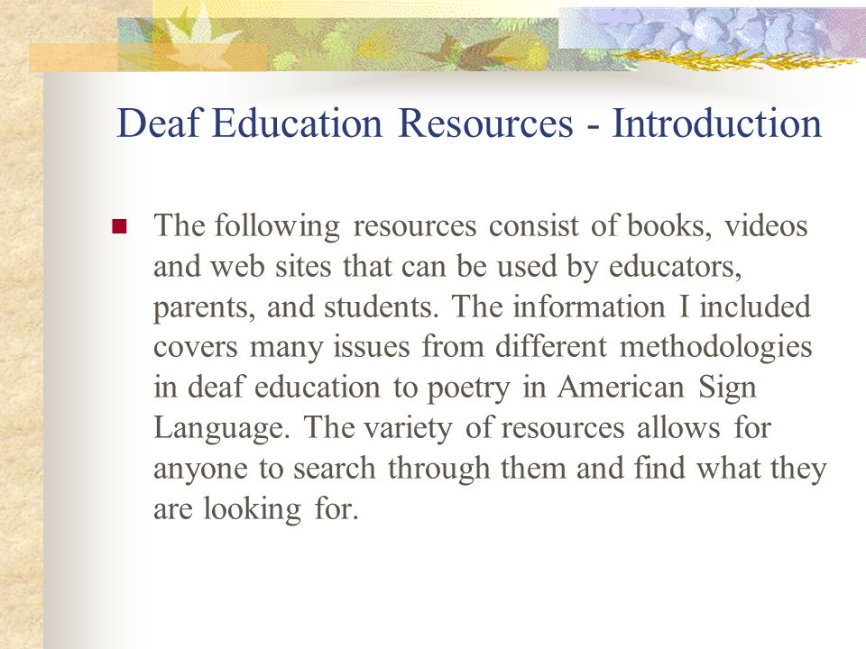 Deaf Education Resources - Introduction The following resources consist of books, videos and web sites that can be used by educators, parents, and stu