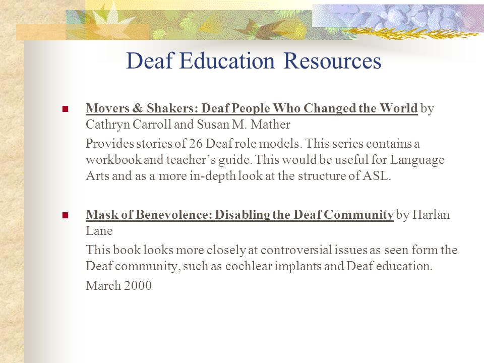 Deaf Education Resources Movers & Shakers: Deaf People Who Changed the World by Cathryn Carroll and Susan M. Mather Provides stories of 26 Deaf role m