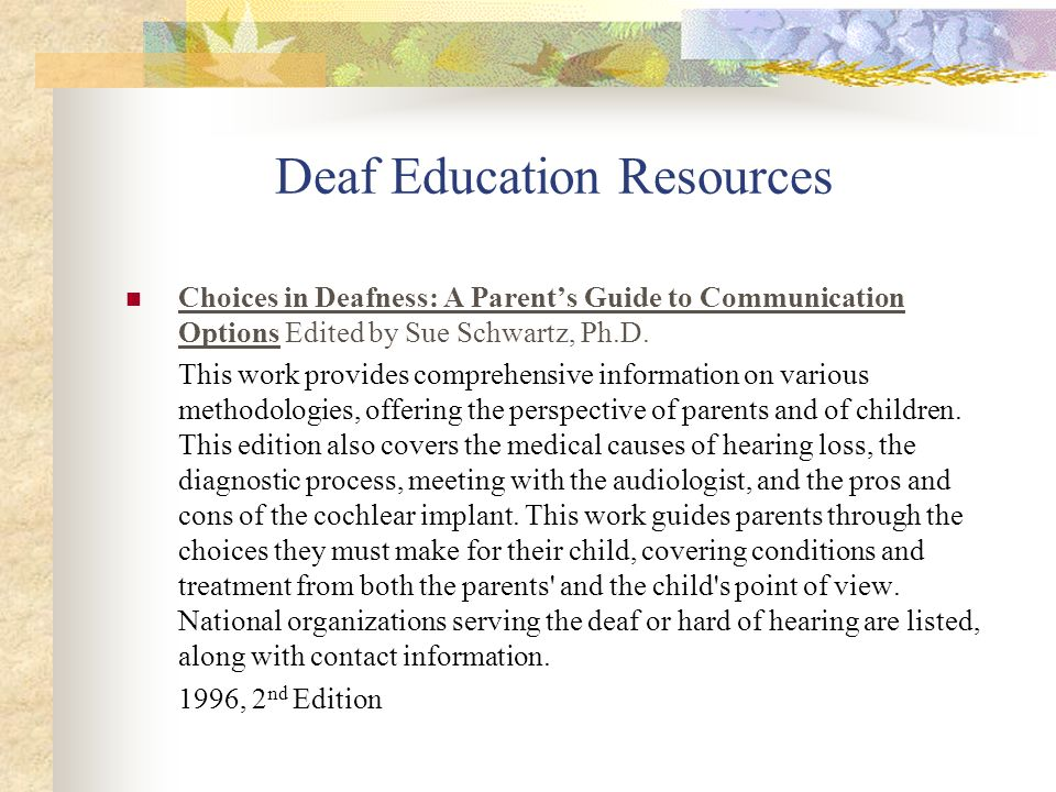 Deaf Education Resources Choices in Deafness: A Parents Guide to Communication Options Edited by Sue Schwartz, Ph.D. This work provides comprehensive
