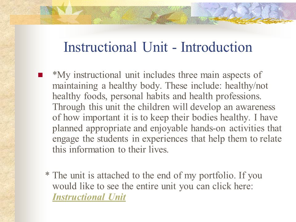 Instructional Unit - Introduction *My instructional unit includes three main aspects of maintaining a healthy body. These include: healthy/not healthy