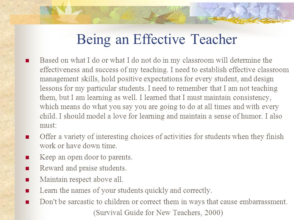 Being an Effective Teacher Based on what I do or what I do not do in my classroom will determine the effectiveness and success of my teaching. I need