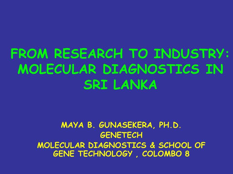 FROM RESEARCH TO INDUSTRY: MOLECULAR DIAGNOSTICS IN SRI LANKA MAYA B. GUNASEKERA, PH.D. GENETECH MOLECULAR DIAGNOSTICS & SCHOOL OF GENE TECHNOLOGY, CO