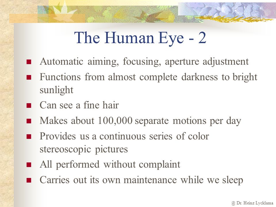 @ Dr. Heinz Lycklama The Human Eye - 2 Automatic aiming, focusing, aperture adjustment Functions from almost complete darkness to bright sunlight Can