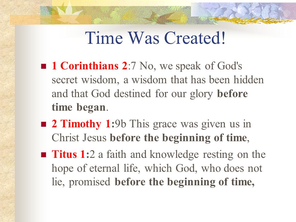 Time Was Created! 1 Corinthians 2:7 No, we speak of God's secret wisdom, a wisdom that has been hidden and that God destined for our glory before time