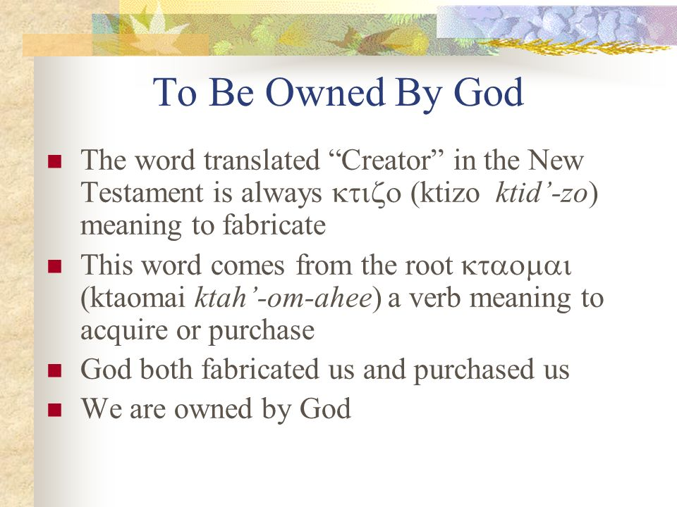 To Be Owned By God The word translated Creator in the New Testament is always (ktizo ktid-zo) meaning to fabricate This word comes from the root (ktao
