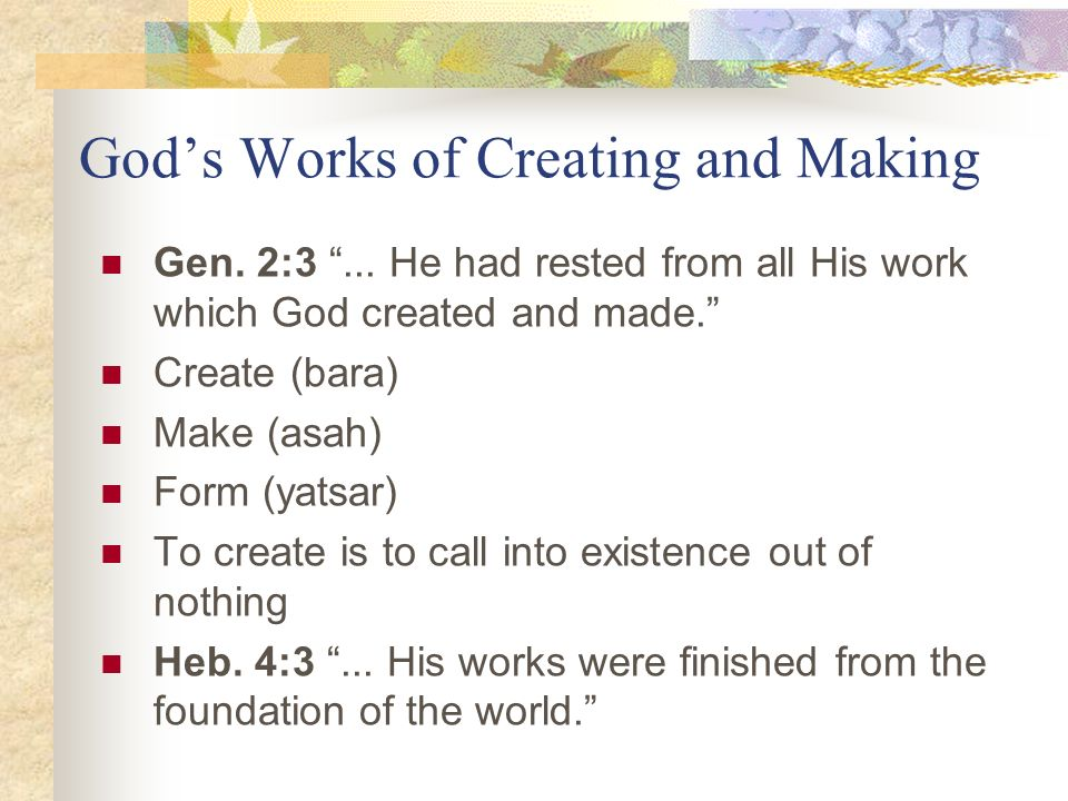 Gods Works of Creating and Making Gen. 2:3... He had rested from all His work which God created and made. Create (bara) Make (asah) Form (yatsar) To c